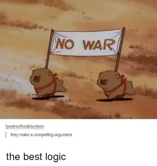 Logic, Best, and Make A: NO WAR  fyeahsoftcrabbunism:  they make a compelling argument the best logic