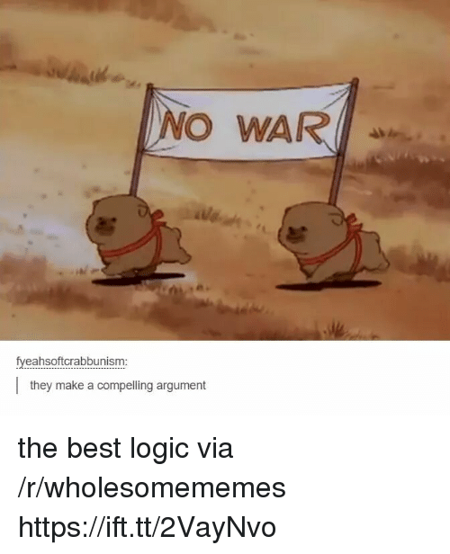 Logic, Best, and Make A: NO WAR  fyeahsoftcrabbunism:  they make a compelling argument the best logic via /r/wholesomememes https://ift.tt/2VayNvo