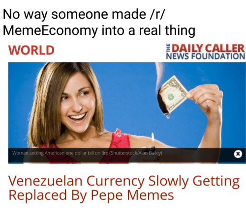 Dank Memes, Shutterstock, and Woman: No way someone made /r/  MemeEconomy into a real  thing  DAILY CALLER  WORLD  NEWS FOUNDATION  Woman setting American one dollar bill on fire (Shutterstock/Alan Bailey)  Venezuelan Currency Slowly Getting  Replaced By Pepe Memes