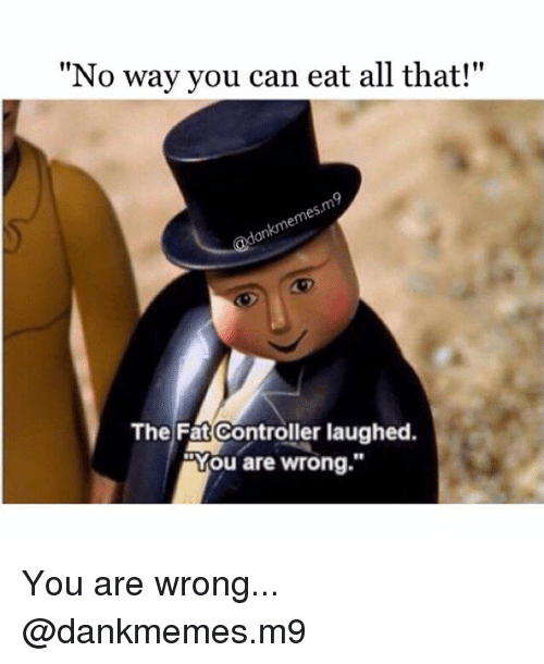 "Memes, Fat, and All That: ""No way you can eat all that!""  The Fat Controller laughed.  You are wrong."" You are wrong... @dankmemes.m9"