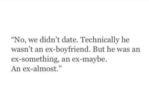 "Date, Boyfriend, and Technically: ""No, we didn't date. Technically he  wasn't an ex-boyfriend. But he was an  ex-something, an ex-maybe.  An ex-almost.""  5"