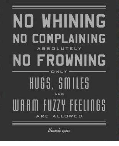 Memes, Thank You, and Smiles: NO WHINING  NO COMPLAINING  NO FROWNING  HUGS, SMILES  UARM FUZZY FEELING5  ABSOLUTELY  ONLY  AND  ARE ALLOWED  thank you