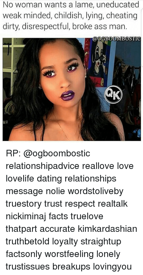 Ass, Cheating, and Dating: No woman wants a lame, uneducated  weak minded, childish, lying, cheating  dirty, disrespectful, broke ass man.  OGBOOMBOSTIC RP: @ogboombostic relationshipadvice reallove love lovelife dating relationships message nolie wordstoliveby truestory trust respect realtalk nickiminaj facts truelove thatpart accurate kimkardashian truthbetold loyalty straightup factsonly worstfeeling lonely trustissues breakups lovingyou
