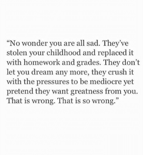 "Crush, Mediocre, and Homework: ""No wonder you are all sad. They've  stolen your childhood and replaced it  with homework and grades. They don't  let you dream any more, they crush it  with the pressures to be mediocre yet  pretend they want greatness from you.  That is wrong. That is so wrong."""