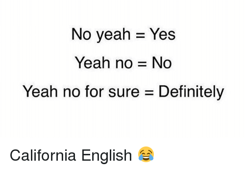 Definitely, Funny, and Yeah: No yeah Yes  Yeah no No  Yeah no for sure Definitely California English 😂