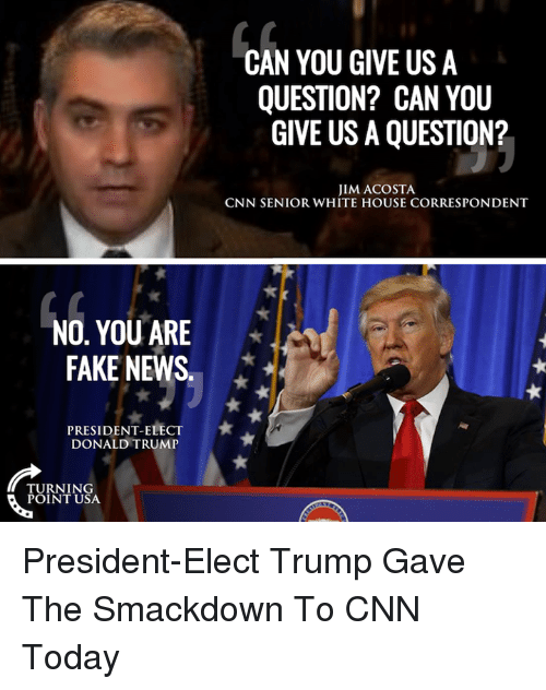Memes, White House, and 🤖: NO, YOU ARE  FAKE NEWS  PRESIDENT ELECT  DONALD TRUMP  TURNING  POINT USA  CAN YOU GIVE US A  QUESTION? CAN YOU  GIVE USA QUESTION?  JIM ACOSTA  CNN SENIOR WHITE HOUSE CORRESPONDENT President-Elect Trump Gave The Smackdown To CNN Today