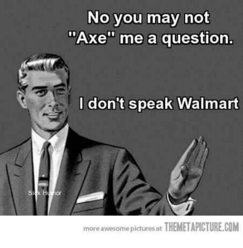 "Memes, Walmart, and Pictures: No you may not  ""Axe"" me a question.  I don't speak Walmart  more awesome pictures at  THEMETAPICTURE.COM"