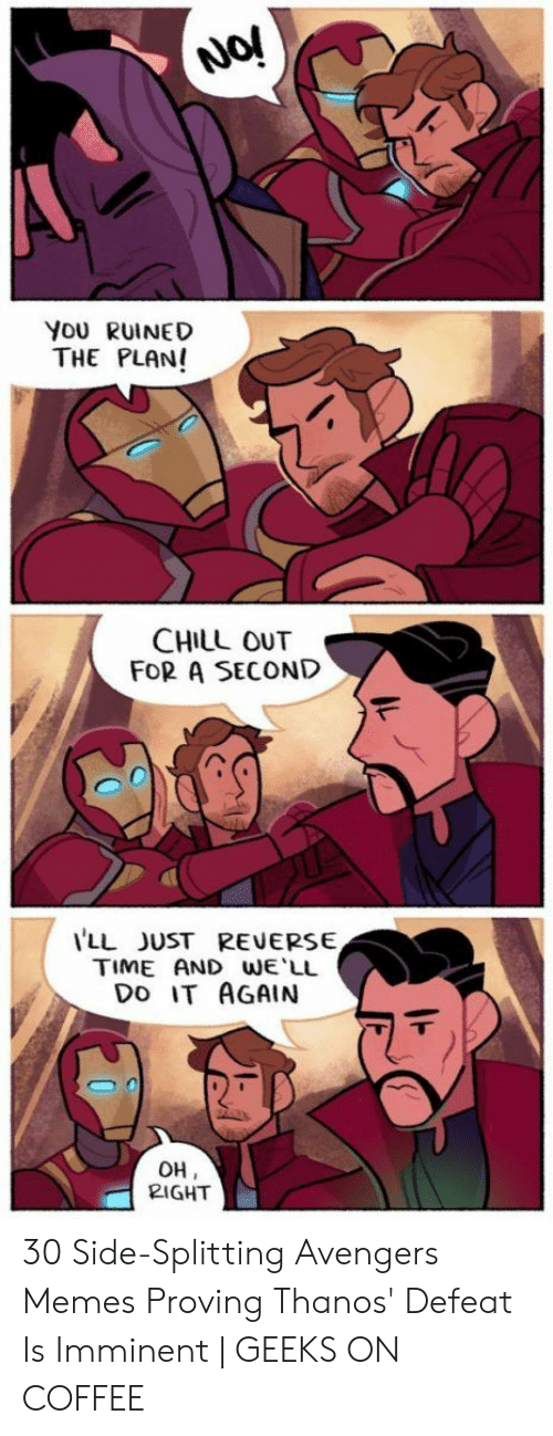 Chill, Do It Again, and Memes: No!  YoU RUINED  THE PLAN!  CHILL OUT  FOR A SECOND  LL JUST REVERSE  TIME AND WE LL  DO IT AGAIN  OH  2IGHT 30 Side-Splitting Avengers Memes Proving Thanos' Defeat Is Imminent | GEEKS ON COFFEE