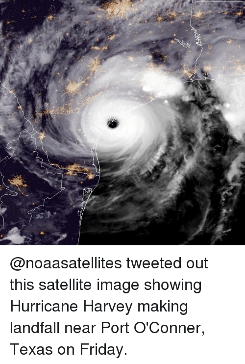 Friday, Memes, and Hurricane: @noaasatellites tweeted out this satellite image showing Hurricane Harvey making landfall near Port O'Conner, Texas on Friday.