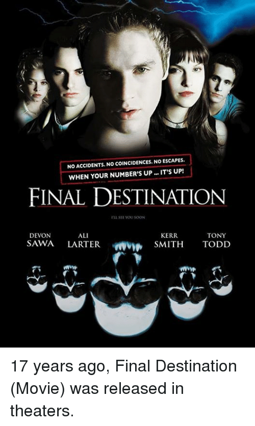 Memes, 🤖, and Smiths: NOACCIDENTS. NO COINCIDENCES, NO ESCAPES.  WHEN YOUR NUMBER'S UP... IT'S UP!  FINAL DESTINATION  rLL SEE YOU SOON  KERR  DEVON  ALI  TONY  SAWA  LARTER  SMITH  TODD 17 years ago, Final Destination (Movie) was released in theaters.