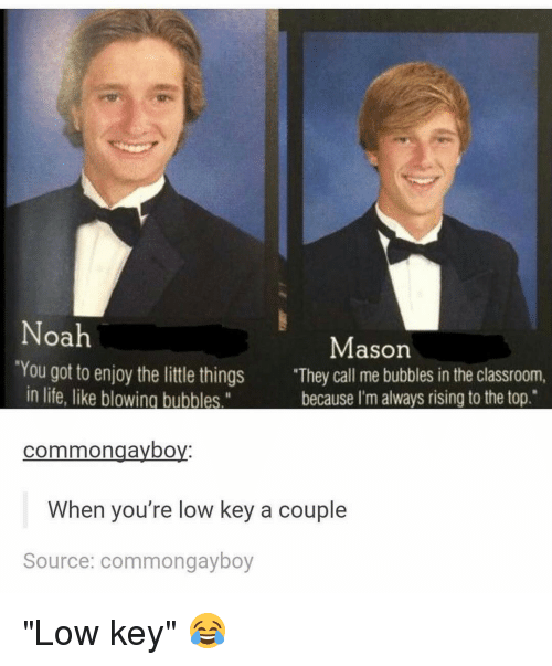 """Low Key, Memes, and Noah: Noah  Mason  'You got to enjoy the little things  """"They call me bubbles in the classroom,  in life, like blowing bubbles.""""  because I'm always rising to the top.  common gaybo  When you're low key a couple  Source: commong ayboy """"Low key"""" 😂"""
