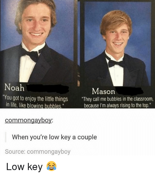 """Low Key, Memes, and Noah: Noah  Mason  'You got to enjoy the little things  """"They call me bubbles in the classroom  in life, like blowing bublles  because I'm always rising to the top.  common gayboy  When you're low key a couple  Source: commongayboy Low key 😂"""