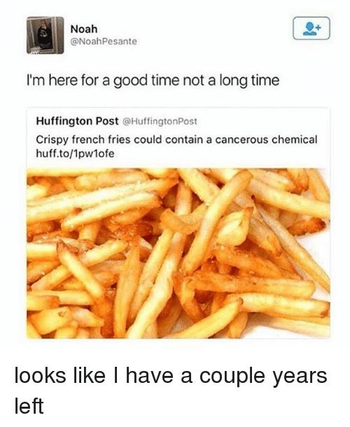 Noah, Good, and Huff: Noah  Noah Pesante  I'm here for a good time not a long time  Huffington Post  @HuffingtonPost  Crispy french fries could contain a cancerous chemical  huff.to/1pwlofe looks like I have a couple years left