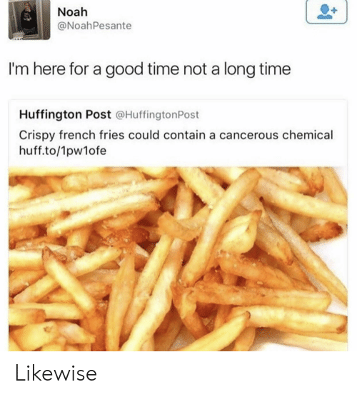Noah, Good, and Huff: Noah  @NoahPesante  I'm here for a good time not a long time  Huffington Post @HuffingtonPost  Crispy french fries could contain a cancerous chemical  huff.to/1pw1ofe Likewise