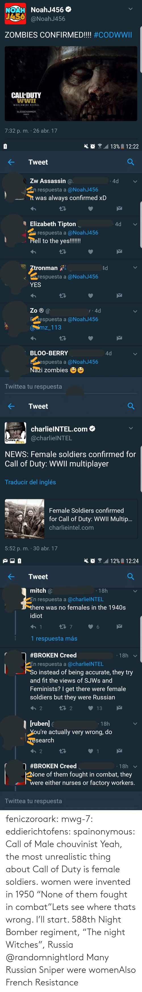 "Charlie, News, and Soldiers: NoahJ456 O  NOAH  J456  @NoahJ456  ZOMBIES CONFIRMED!!!! #CODWWII  CALL'DUTY  wwiI  WORLDWIDE REVEAL  SLEDGEHAMMER  GAMES  7:32 p. m. · 26 abr. 17   13% 12:22  Tweet  Zw Assassin @.  4d  En respuesta a @NoahJ456  it was always confirmed xD  I Elizabeth Tipton  4d  E respuesta a @NoahJ456  Hell to the yes!!!!!!  Ztronman  4d  n respuesta a @NoahJ456  YES  Zo ® @  7:4d  Erespuesta a @NoahJ456  Caamz_113  BLOO-BERRY  4d  respuesta a @NoahJ456  Nazi zombies  Twittea tu respuesta   Tweet  charlielNTEL.com O  @charlielNTEL  CHARLIE  ITTEL  NEWS: Female soldiers confirmed for  Call of Duty: WWII multiplayer  Traducir del inglés  Female Soldiers confirmed  for Call of Duty: WWII Multip..  charlieintel.com  5:52 p. m. · 30 abr. 17   12% I 12:24  Tweet  mitch @  · 18h  PEn respuesta a @charlielNTEL  there was no females in the 1940s  idiot  1 respuesta más  · 18h  #BROKEN Creed  En respuesta a @charlielNTEL  So instead of being accurate, they try  and fit the views of SJWS and  Feminists? I get there were female  soldiers but they were Russian  t7 2  13  | (ruben] (  You're actually very wrong, do  ·18h  Tesearch  2  O #BROKEN Creed  · 18h  None of them fought in combat, they  were either nurses or factory workers.  Twittea tu respuesta feniczoroark:  mwg-7:  eddierichtofens:   spainonymous: Call of Male chouvinist Yeah, the most unrealistic thing about Call of Duty is female soldiers.   women were invented in 1950    ""None of them fought in combat""Lets see where thats wrong. I'll start. 588th Night Bomber regiment, ""The night Witches"", Russia @randomnightlord    Many Russian Sniper were womenAlso French Resistance"