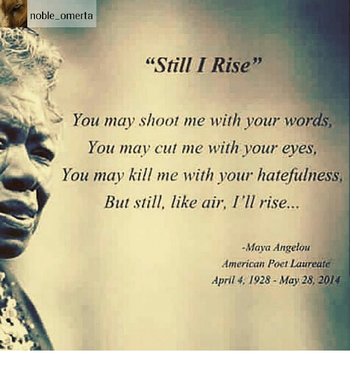 """Memes, Maya Angelou, and 🤖: noble omerta  """"Still I Rise""""  You may shoot me with your words,  You may cut me with your eyes,  You may kill me with your hatefulness,  But still, like air, I'll rise...  -Maya Angelou  American Poet Laureate  April 1928- May 28, 2014"""