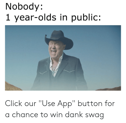 "Click, Dank, and Memes: Nobody:  1 year-olds in public: Click our ""Use App"" button for a chance to win dank swag"