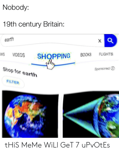 Books, Meme, and Shopping: Nobody:  19th century Britain:  earth  VIDEOS SHOPPING BOOKS FLIGHTS  Sponsored ⓘ  Shop for earth  FILTER tHiS MeMe WiLl GeT 7 uPvOtEs