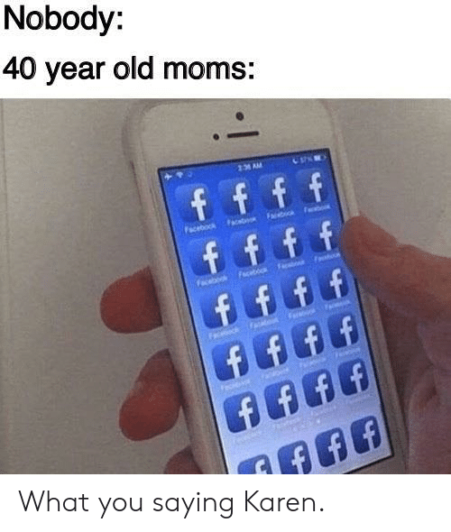 Moms, Old, and You: Nobody:  40 year old moms:  231 AM What you saying Karen.