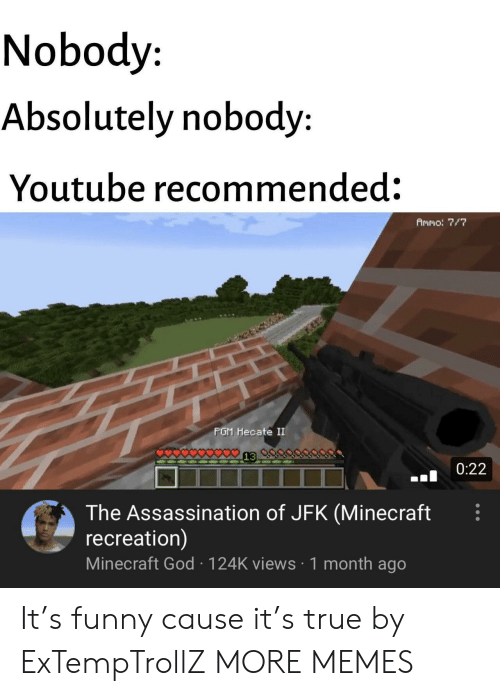 Assassination, Dank, and Funny: Nobody  Absolutely nobody:  Youtube recommended:  Ammo: 7/7  PGM Hecate II  0:22  The Assassination of JFK (Minecraft  recreation)  Minecraft God 124K views 1 month ago It's funny cause it's true by ExTempTrollZ MORE MEMES