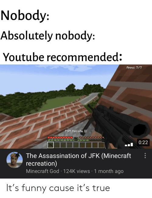 Assassination, Funny, and God: Nobody  Absolutely nobody:  Youtube recommended:  Ammo: 7/7  PGM Hecate II  0:22  The Assassination of JFK (Minecraft  recreation)  Minecraft God 124K views 1 month ago It's funny cause it's true