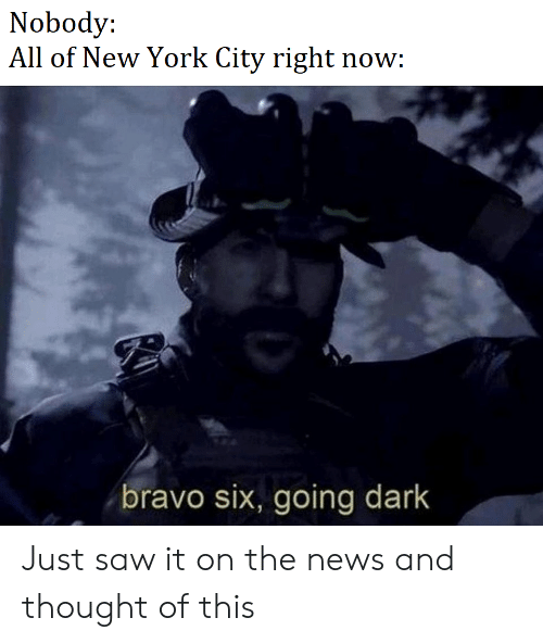 Nobody All of New York City Right Now Bravo Six Going Dark
