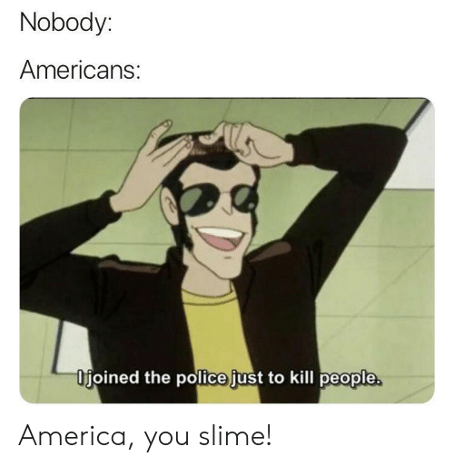 America, Police, and The Police: Nobody:  Americans:  Ifjoined the police just to kill people America, you slime!