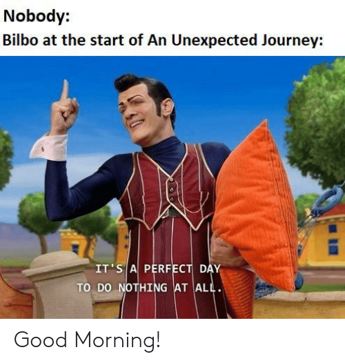 Bilbo, Journey, and Good Morning: Nobody:  Bilbo at the start of An Unexpected Journey:  IT S A PERFECT DAY  TO DO NOTHING AT ALL Good Morning!