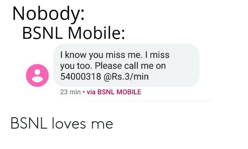 Mobile, Dank Memes, and Via: Nobody:  BSNL Mobile:  I know you miss me. I miss  you too. Please call me on  54000318 @Rs.3/min  23 min via BSNL MOBILE BSNL loves me