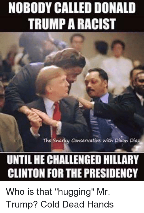 "Donald Trump, Hillary Clinton, and Memes: NOBODY CALLED DONALD  TRUMP ARACIST  The Snarky Conservative with Dixon Diaz  UNTIL HE CHALLENGED HILLARY  CLINTON FOR THE PRESIDENCY Who is that ""hugging"" Mr. Trump?  Cold Dead Hands"