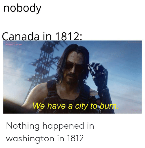 Nobody Canada in 1812 SYSTEM SETUP NAV We Have a City to Bum Nothing