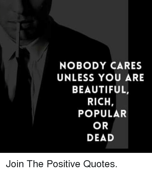 Nobody Cares Unless You Are Beautiful Rich Popular Or Dead Join The
