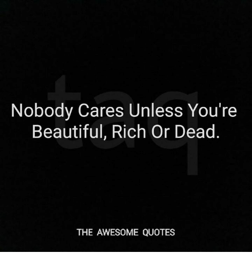 Nobody Cares Unless You\'re Beautiful Rich or Dead THE ...