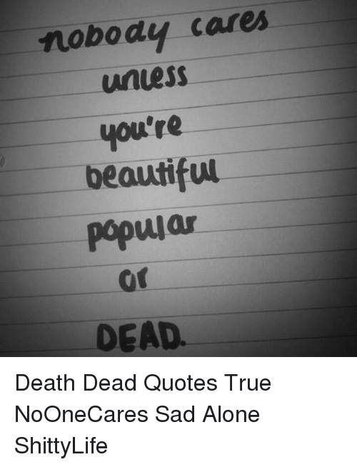 Nobody Cares Unuess Youre Beautiful Popular Or Dead Death Dead