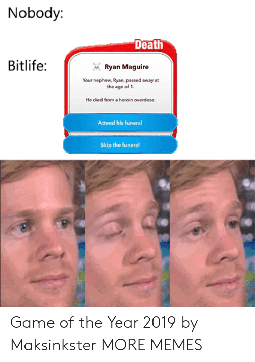 Dank, Heroin, and Memes: Nobody:  Death  Bitlife:  Ryan Maguire  Your nephew, Ryan, passed away at  the age of 1.  He died from a heroin overdose  Attend his funeral  Skip the funeral Game of the Year 2019 by Maksinkster MORE MEMES