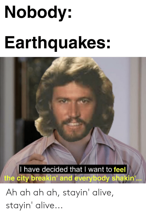 Alive, Dank Memes, and Earthquakes: Nobody:  Earthquakes:  |I have decided that I want to feel  the city breakin' and everybody shakin'.. Ah ah ah ah, stayin' alive, stayin' alive...