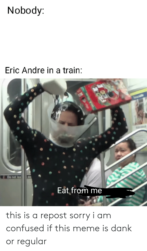 Confused, Dank, and Meme: Nobody:  Eric Andre in a train:  de  De not lea  Eat from me this is a repost sorry i am confused if this meme is dank or regular