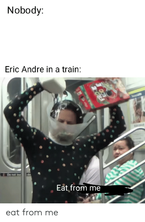 Train, Dank Memes, and Eric Andre: Nobody:  Eric Andre in a train:  de  De not lea  Eat from me eat from me