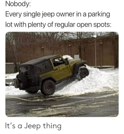 Jeep, Dank Memes, and Single: Nobody:  Every single jeep owner in a parking  lot with plenty of regular open spots: It's a Jeep thing