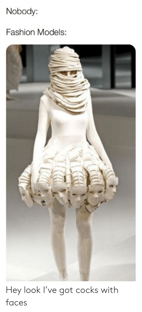 Fashion, Models, and Dank Memes: Nobody:  Fashion Models: Hey look I've got cocks with faces