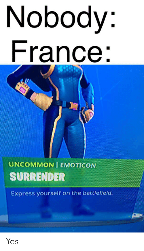 Express, France, and Battlefield: Nobody:  France:  UNCOMMON EMOTICON  SURRENDER  Express yourself on the battlefield. Yes