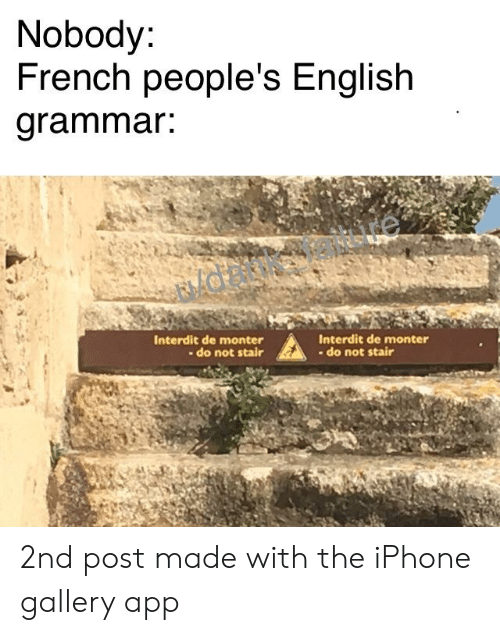 Iphone, Dank Memes, and English: Nobody  French people's English  arammar:  Interdit de monter  - do not stair  Interdit de monter  - do not stair 2nd post made with the iPhone gallery app