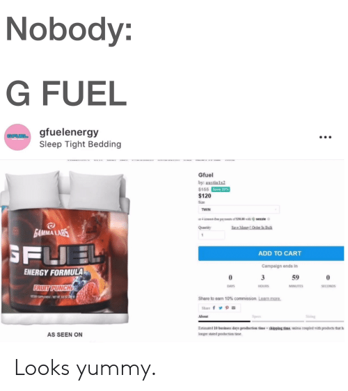 Energy, Business, and Time: Nobody:  G FUEL  gfuelenergy  Sleep Tight Bedding  GFUEL  Gfuel  by: austin1x2  $155  $120  Size  Save 23%  TWIN  or 4 uaterest-bee pantats of S30.00 with  sezze  MMA LAR  ADD TO CART  Campaign ends in  59  ENERGY FORMULA  0  DAYS  HOURS  SECONDS  Share to earn 10% commission. Learnmore  Share f  About  Estimated 10 business days production time+shipping time, unless coupled with products that h  longer stated production time  AS SEEN ON Looks yummy.