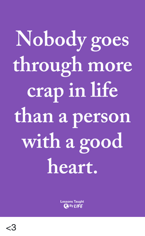 Life, Memes, and Good: Nobody goes  through more  crap in life  than a person  with a good  heart.  Lessons Taught  ByLIFE <3