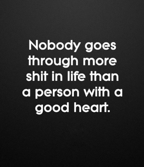 Life, Memes, and Shit: Nobody goes  through more  shit in life than  a person with a  good heart.
