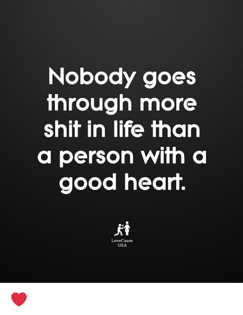 Life, Memes, and Shit: Nobody goes  through more  shit in life tharn  a person with a  good heart.  LoveCasm  USA ❤️