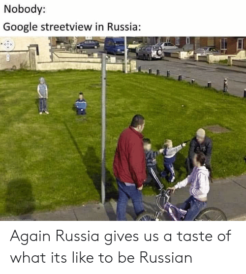 Google, Reddit, and Russia: Nobody:  Google streetview in Russia: Again Russia gives us a taste of what its like to be Russian