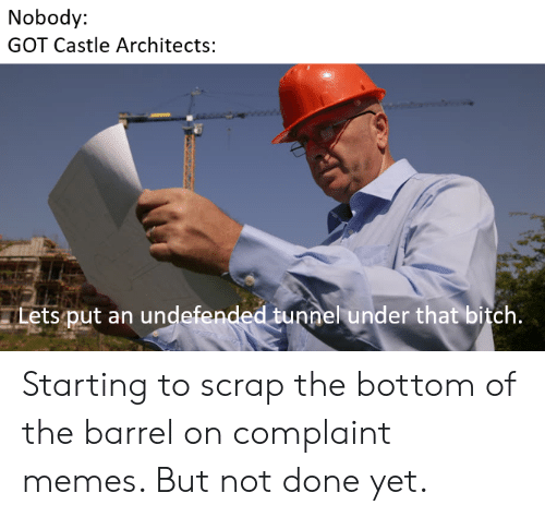 Bitch, Memes, and Castle: Nobody:  GOT Castle Architects:  Lets put an undefended tunnel under that bitch. Starting to scrap the bottom of the barrel on complaint memes. But not done yet.