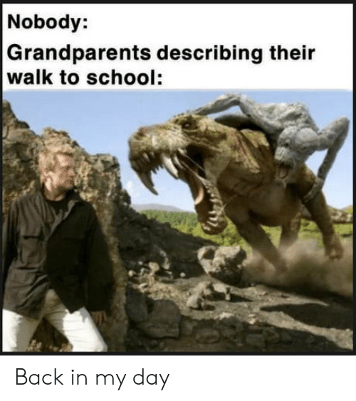 School, Back, and Back in My Day: Nobody:  Grandparents describing their  walk to school: Back in my day