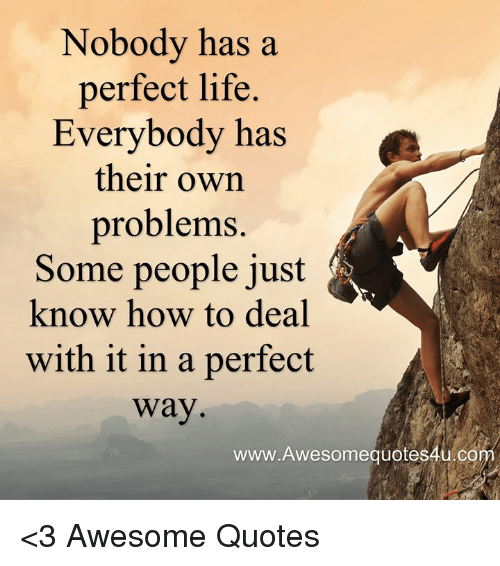 Nobody Has A Perfect Life Everybody Has Their Own Problems Some